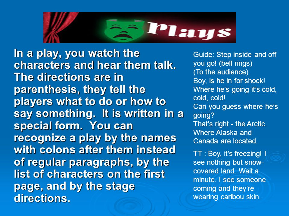 In a play, you watch the characters and hear them talk.
