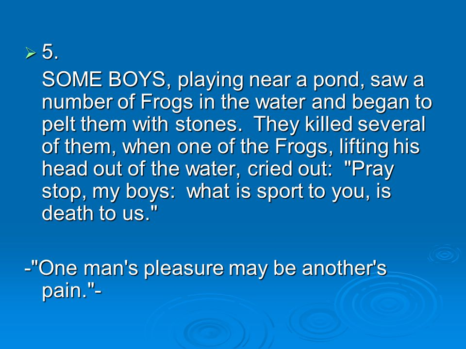  5. SOME BOYS, playing near a pond, saw a number of Frogs in the water and began to pelt them with stones. They killed several of them, when one of t