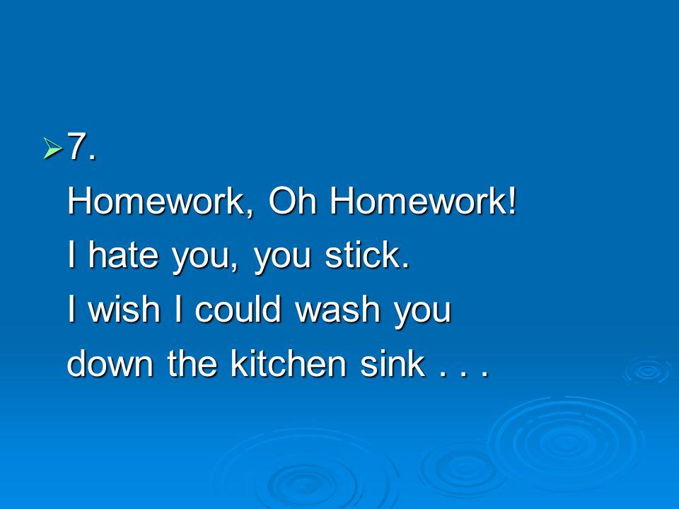  7. Homework, Oh Homework! I hate you, you stick. I wish I could wash you down the kitchen sink...