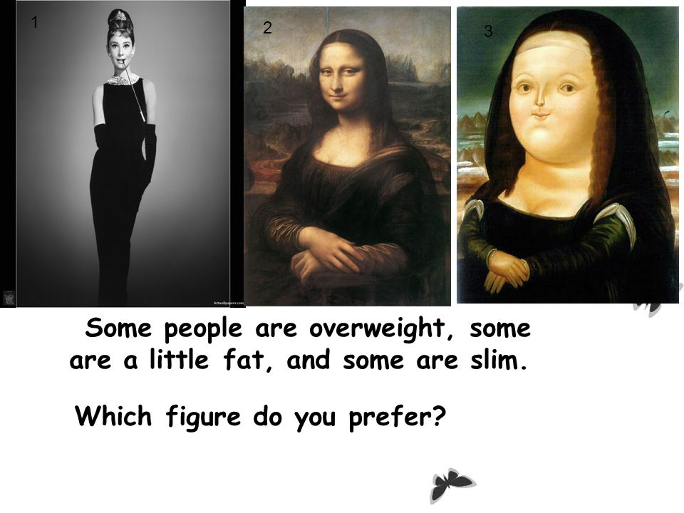 Some people are overweight, some are a little fat, and some are slim.