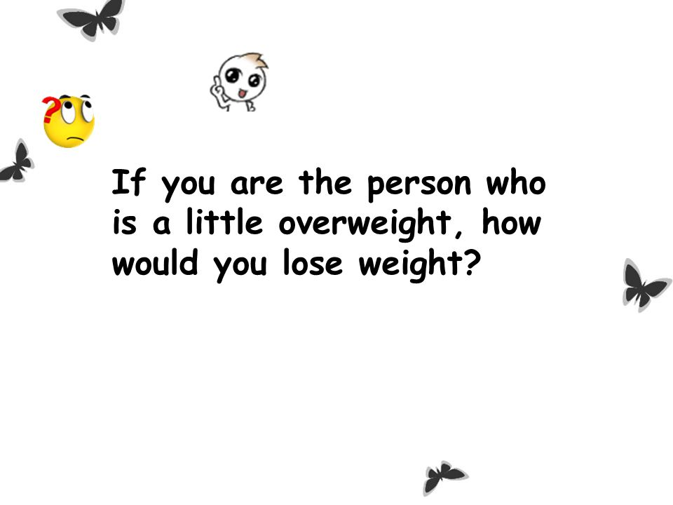 If you are the person who is a little overweight, how would you lose weight?