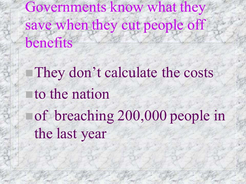 Governments know what they save when they cut people off benefits n They don't calculate the costs n to the nation n of breaching 200,000 people in the last year