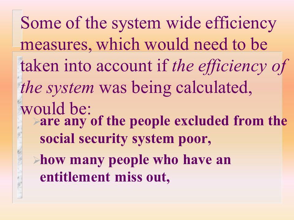 Some of the system wide efficiency measures, which would need to be taken into account if the efficiency of the system was being calculated, would be:  are any of the people excluded from the social security system poor,  how many people who have an entitlement miss out,