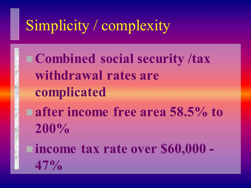 Simplicity / complexity n Combined social security /tax withdrawal rates are complicated n after income free area 58.5% to 200% n income tax rate over $60,000 - 47%