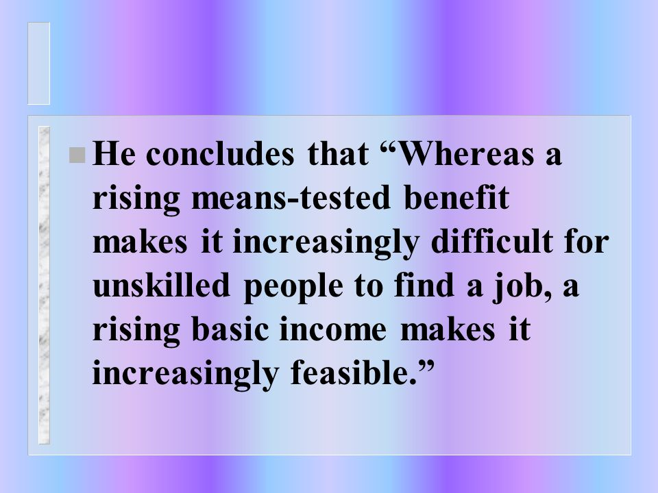 n He concludes that Whereas a rising means-tested benefit makes it increasingly difficult for unskilled people to find a job, a rising basic income makes it increasingly feasible.