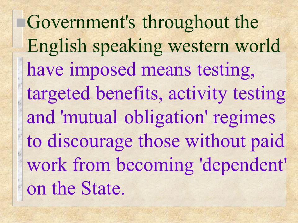 n Government s throughout the English speaking western world have imposed means testing, targeted benefits, activity testing and mutual obligation regimes to discourage those without paid work from becoming dependent on the State.