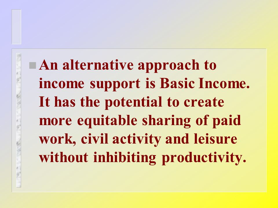 n An alternative approach to income support is Basic Income.