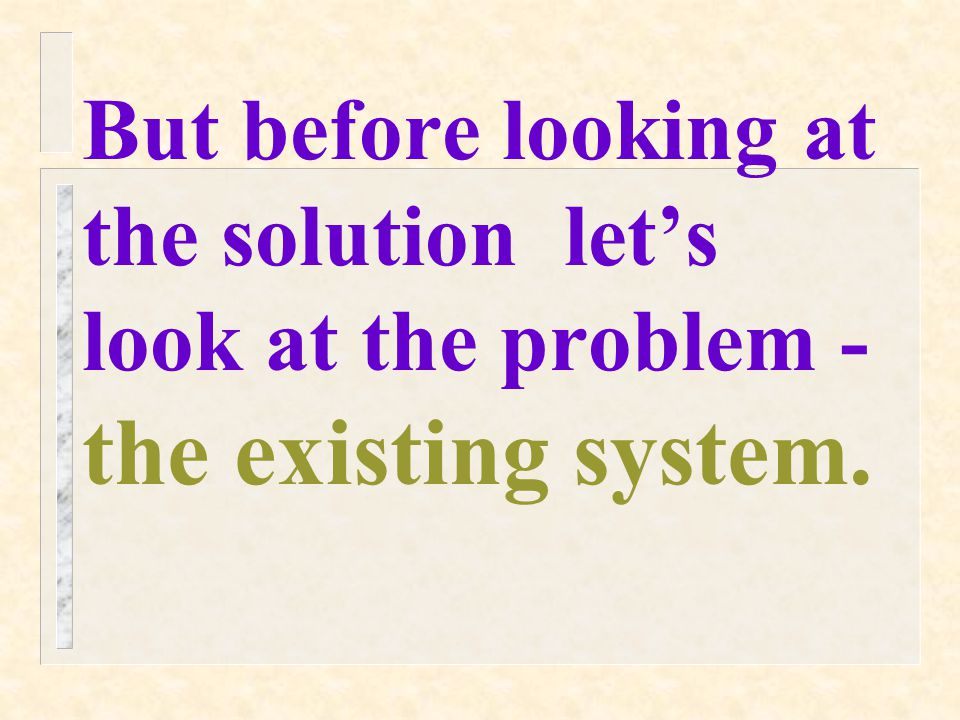 But before looking at the solution let's look at the problem - the existing system.