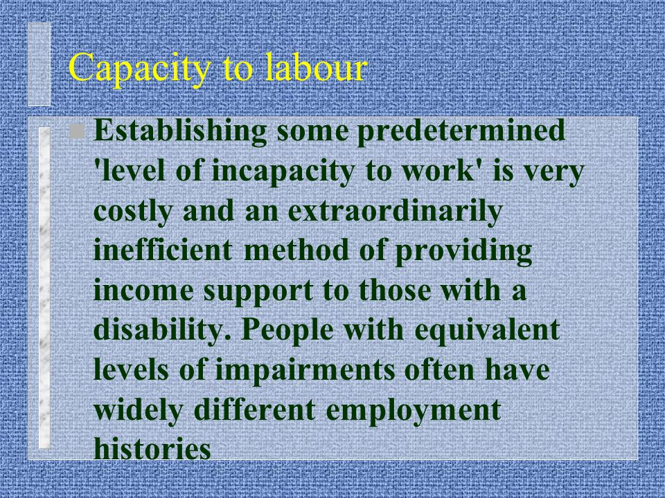 Capacity to labour n Establishing some predetermined level of incapacity to work is very costly and an extraordinarily inefficient method of providing income support to those with a disability.