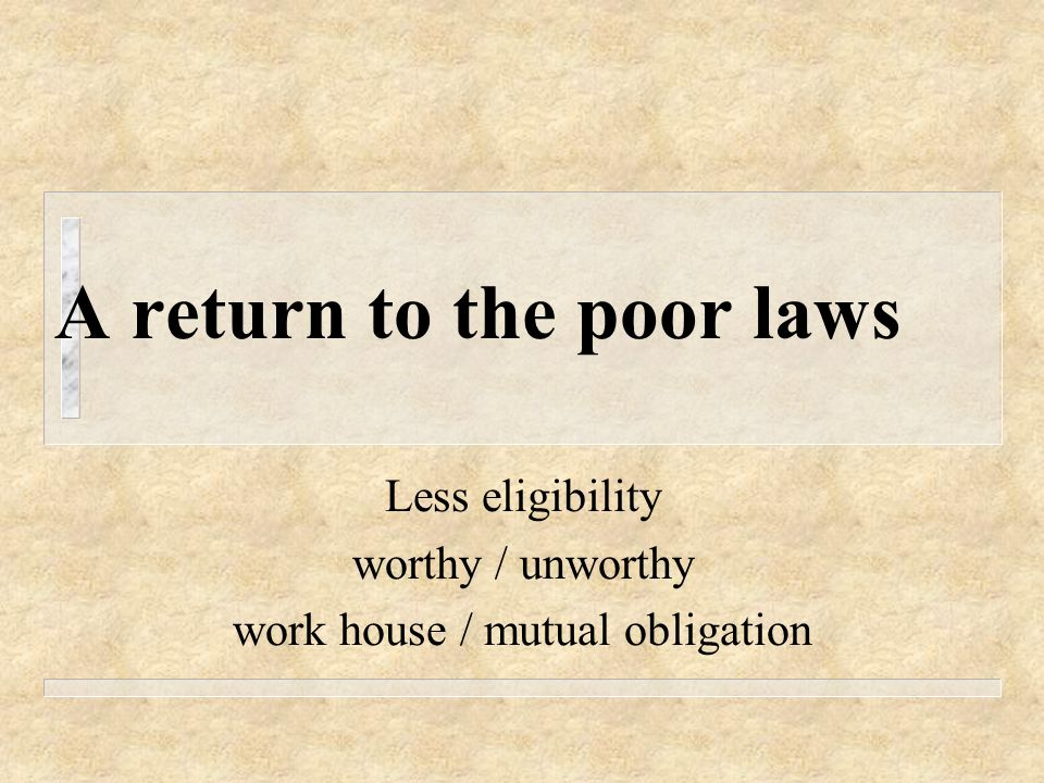 A return to the poor laws Less eligibility worthy / unworthy work house / mutual obligation