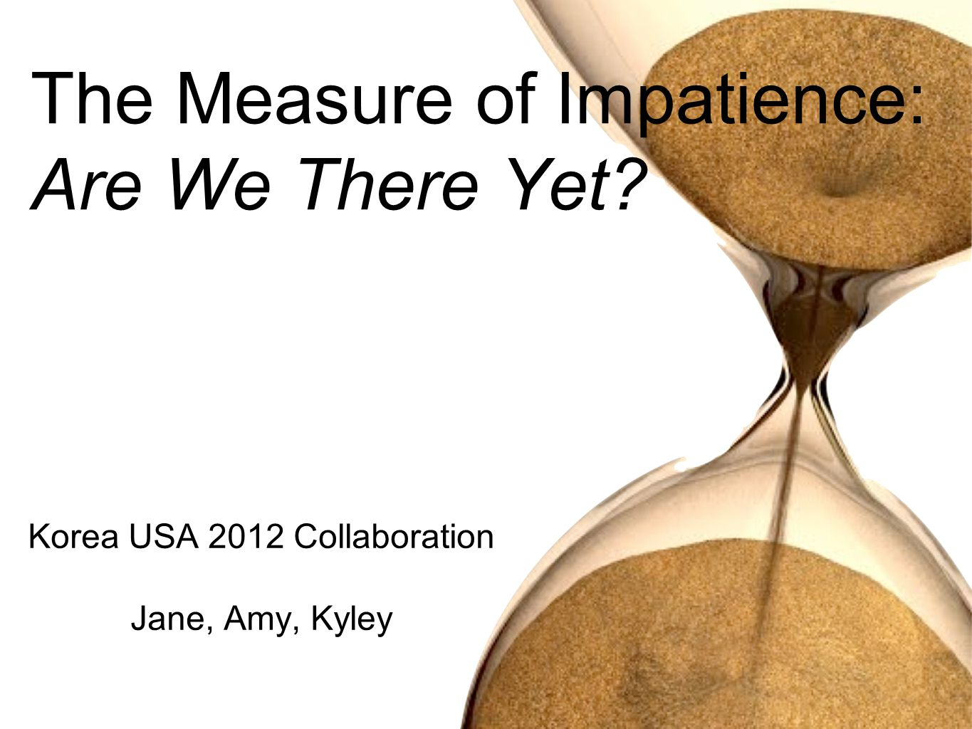 Korea USA 2012 Collaboration Jane, Amy, Kyley The Measure of Impatience: Are We There Yet