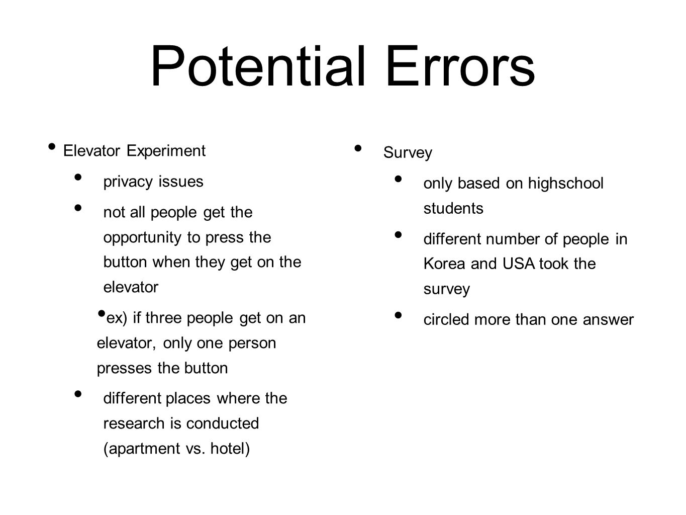 Potential Errors Elevator Experiment privacy issues not all people get the opportunity to press the button when they get on the elevator ex) if three people get on an elevator, only one person presses the button different places where the research is conducted (apartment vs.
