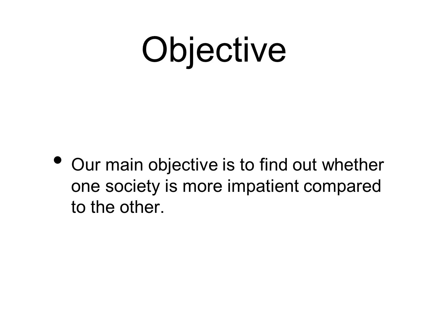 Objective Our main objective is to find out whether one society is more impatient compared to the other.