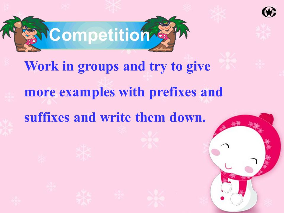 Work in groups and try to give more examples with prefixes and suffixes and write them down.