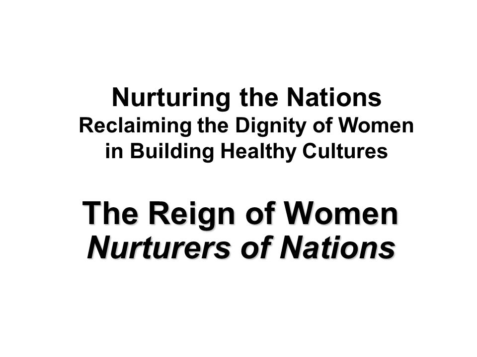 Nurturing the Nations Reclaiming the Dignity of Women in Building Healthy Cultures The Reign of Women Nurturers of Nations