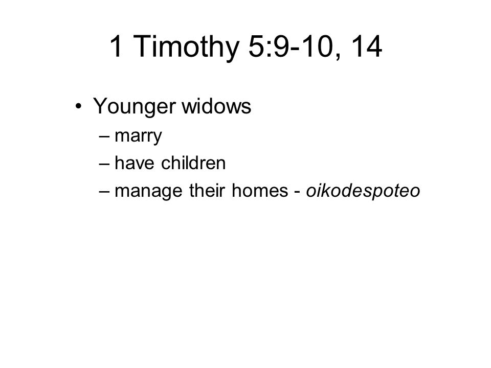 1 Timothy 5:9-10, 14 Younger widows –marry –have children –manage their homes - oikodespoteo