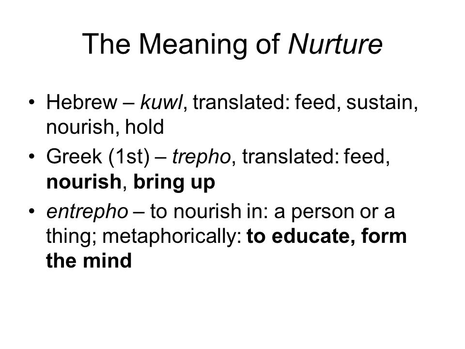 The Meaning of Nurture Hebrew – kuwl, translated: feed, sustain, nourish, hold Greek (1st) – trepho, translated: feed, nourish, bring up entrepho – to nourish in: a person or a thing; metaphorically: to educate, form the mind