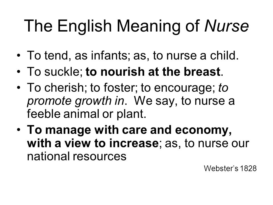 The English Meaning of Nurse To tend, as infants; as, to nurse a child.