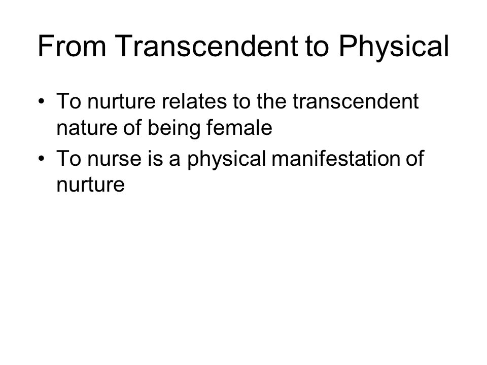 From Transcendent to Physical To nurture relates to the transcendent nature of being female To nurse is a physical manifestation of nurture