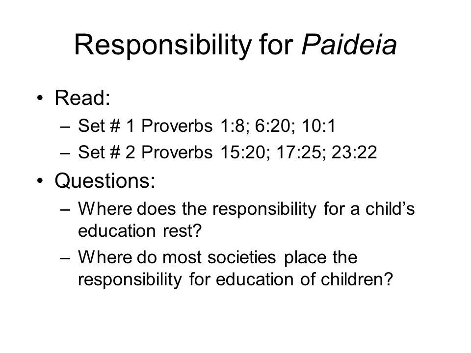 Responsibility for Paideia Read: –Set # 1 Proverbs 1:8; 6:20; 10:1 –Set # 2 Proverbs 15:20; 17:25; 23:22 Questions: –Where does the responsibility for a child's education rest.