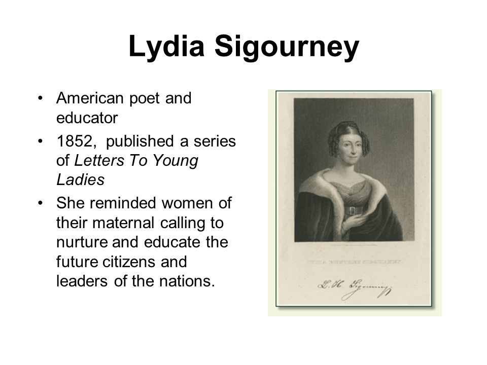 Lydia Sigourney American poet and educator 1852, published a series of Letters To Young Ladies She reminded women of their maternal calling to nurture and educate the future citizens and leaders of the nations.