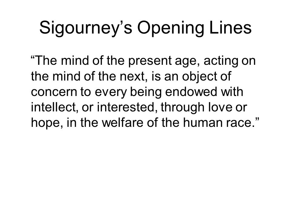 Sigourney's Opening Lines The mind of the present age, acting on the mind of the next, is an object of concern to every being endowed with intellect, or interested, through love or hope, in the welfare of the human race.