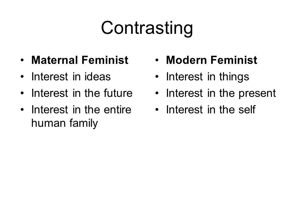 Contrasting Maternal Feminist Interest in ideas Interest in the future Interest in the entire human family Modern Feminist Interest in things Interest in the present Interest in the self