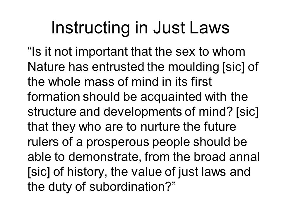 Instructing in Just Laws Is it not important that the sex to whom Nature has entrusted the moulding [sic] of the whole mass of mind in its first formation should be acquainted with the structure and developments of mind.