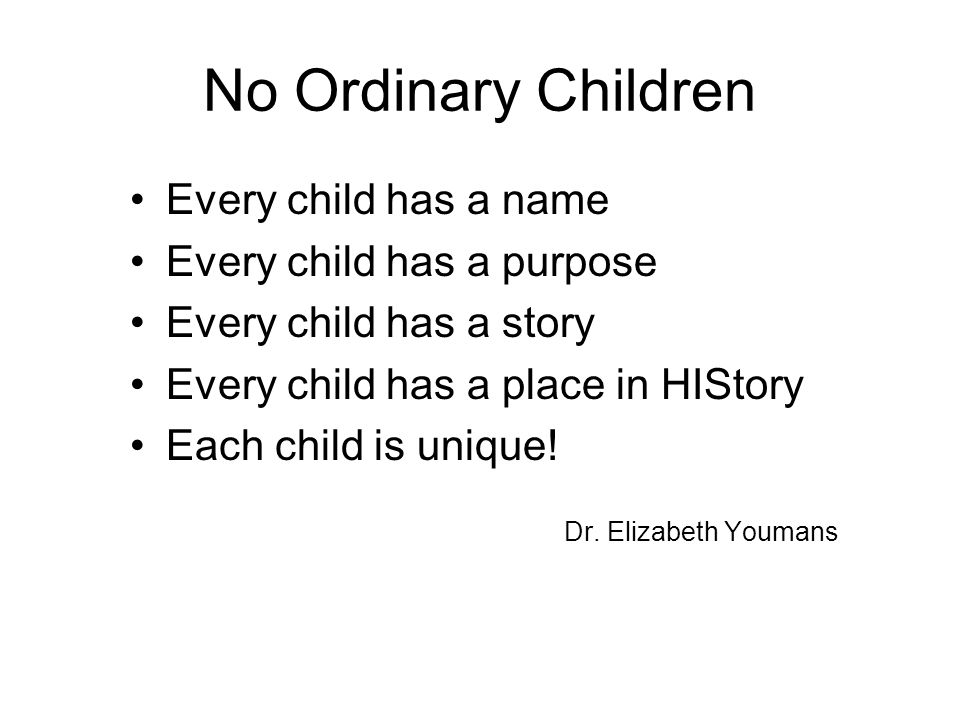 No Ordinary Children Every child has a name Every child has a purpose Every child has a story Every child has a place in HIStory Each child is unique.