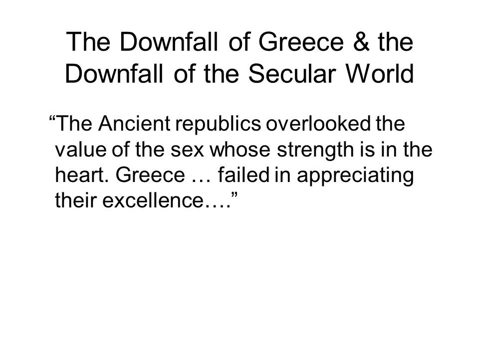 The Downfall of Greece & the Downfall of the Secular World The Ancient republics overlooked the value of the sex whose strength is in the heart.