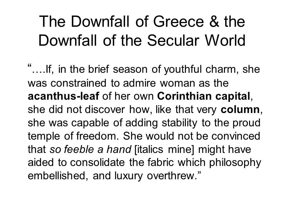 The Downfall of Greece & the Downfall of the Secular World ….If, in the brief season of youthful charm, she was constrained to admire woman as the acanthus-leaf of her own Corinthian capital, she did not discover how, like that very column, she was capable of adding stability to the proud temple of freedom.