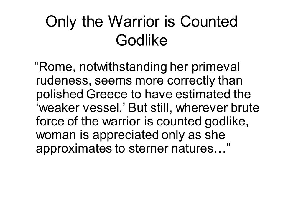 Only the Warrior is Counted Godlike Rome, notwithstanding her primeval rudeness, seems more correctly than polished Greece to have estimated the 'weaker vessel.' But still, wherever brute force of the warrior is counted godlike, woman is appreciated only as she approximates to sterner natures…