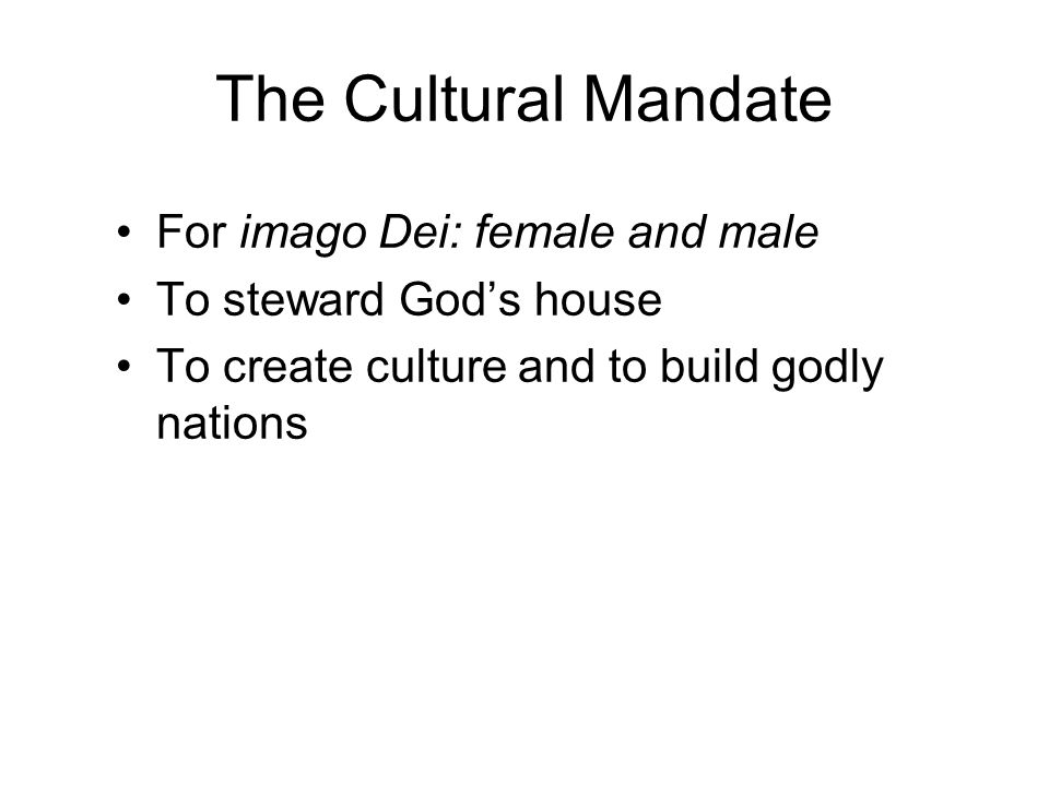 The Cultural Mandate For imago Dei: female and male To steward God's house To create culture and to build godly nations