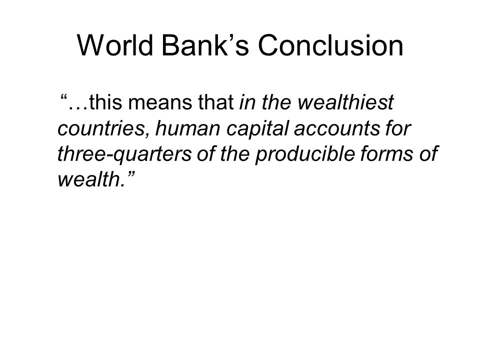 World Bank's Conclusion …this means that in the wealthiest countries, human capital accounts for three-quarters of the producible forms of wealth.