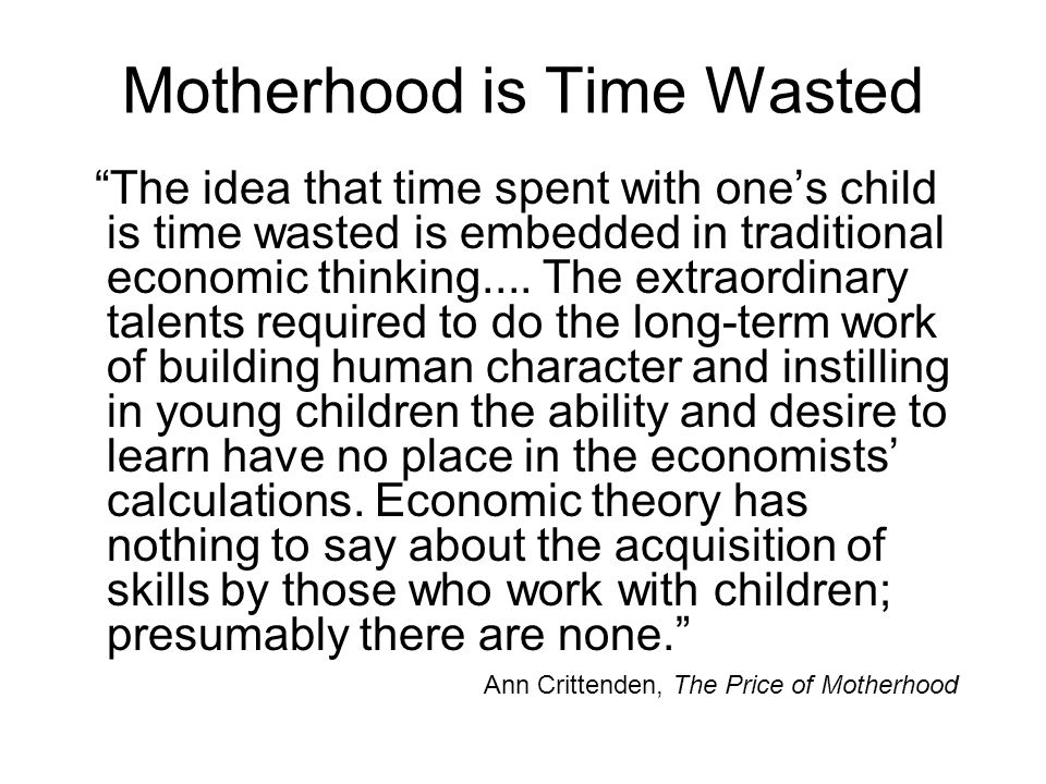 Motherhood is Time Wasted The idea that time spent with one's child is time wasted is embedded in traditional economic thinking....