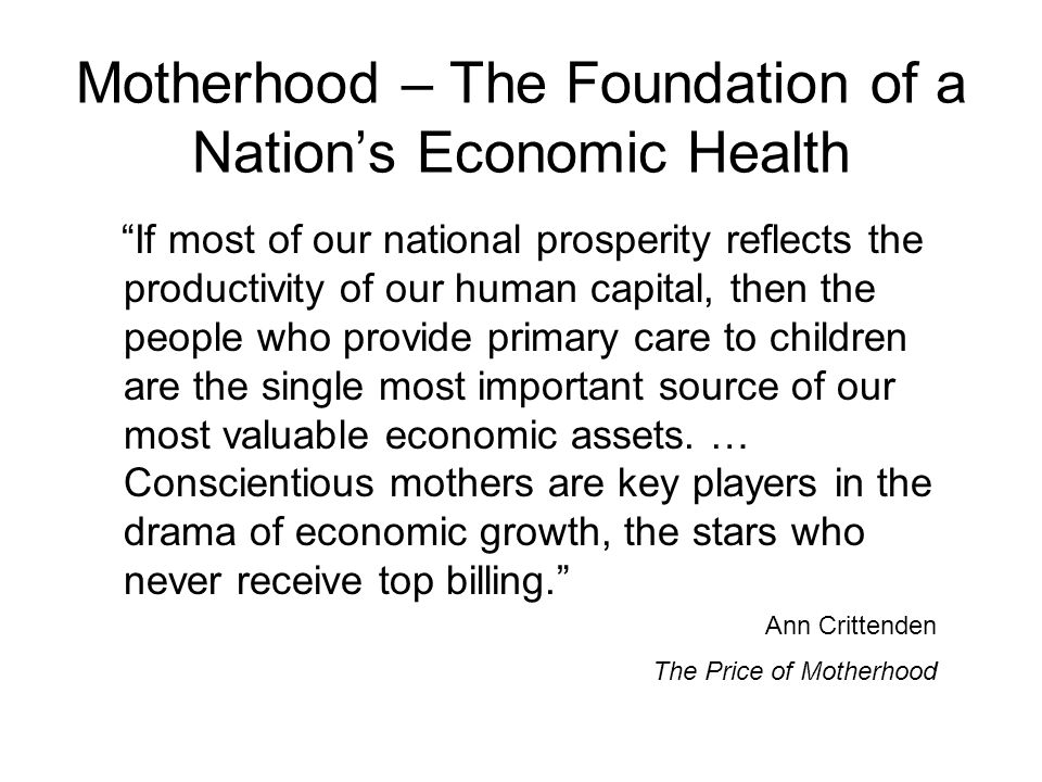 Motherhood – The Foundation of a Nation's Economic Health If most of our national prosperity reflects the productivity of our human capital, then the people who provide primary care to children are the single most important source of our most valuable economic assets.