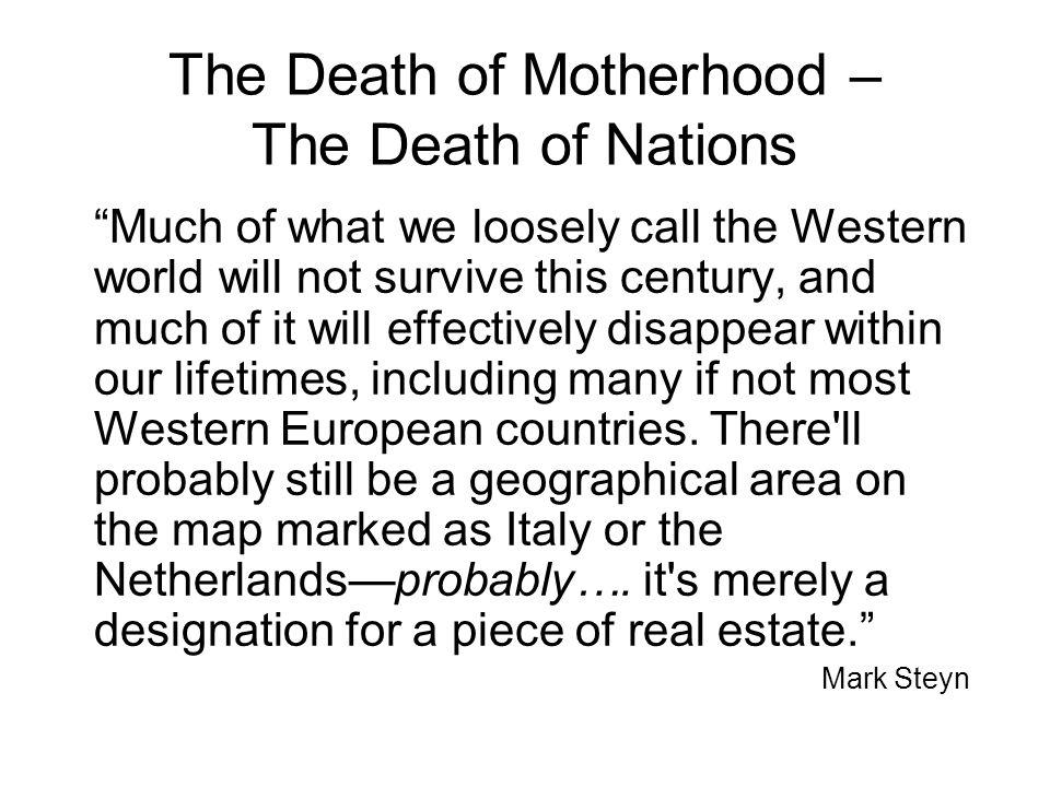 The Death of Motherhood – The Death of Civilizations Global Fertility Leaders Somalia 6.91 Niger 6.83 Afghanistan 6.78 Yemen 6.75 Western Fertility Statistics USA 2.07 Ireland 1.87 New Zealand 1.79 Australia 1.76 Canada 1.5 Germany/ Austria1.3 Russia/ Italy 1.2 Spain 1.1
