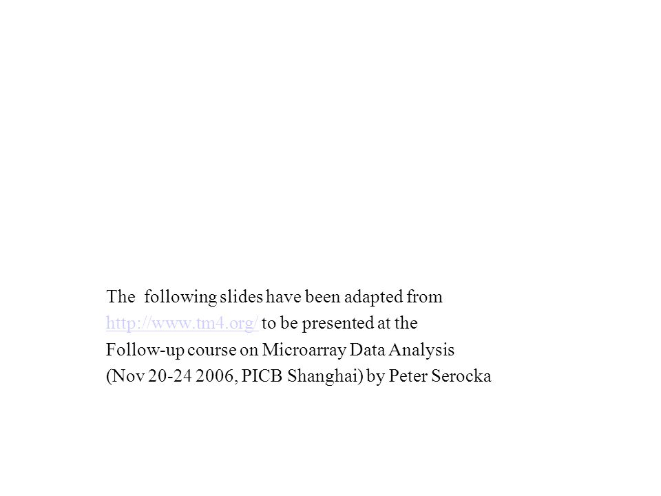 The following slides have been adapted from http://www.tm4.org/http://www.tm4.org/ to be presented at the Follow-up course on Microarray Data Analysis (Nov 20-24 2006, PICB Shanghai) by Peter Serocka