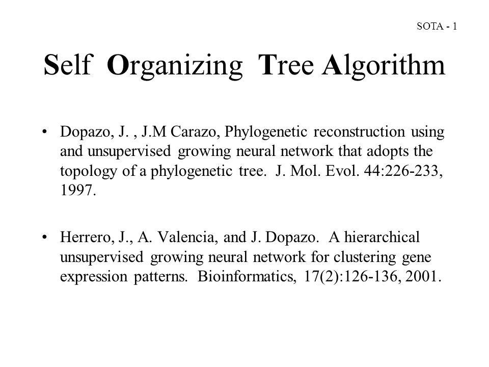 Self Organizing Tree Algorithm Dopazo, J., J.M Carazo, Phylogenetic reconstruction using and unsupervised growing neural network that adopts the topology of a phylogenetic tree.