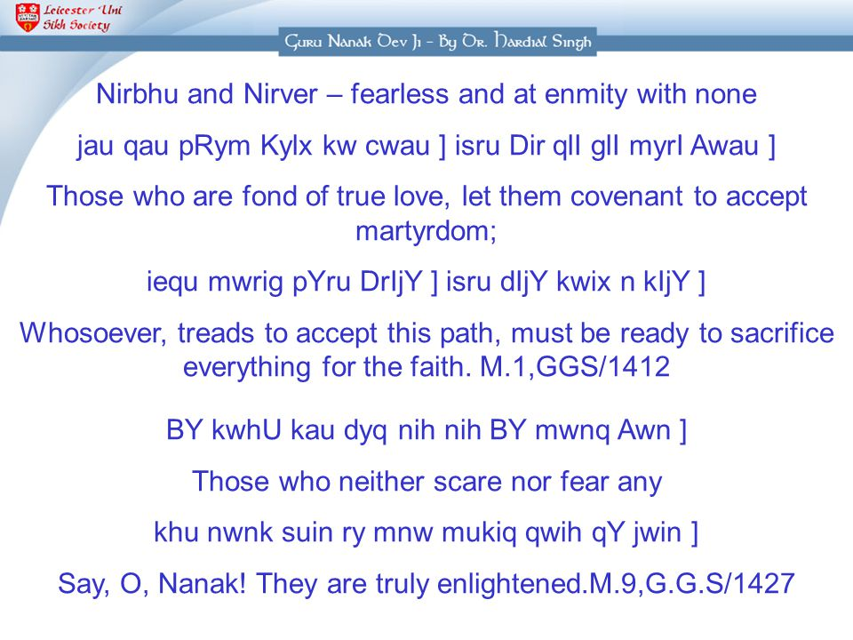 Nirbhu and Nirver – fearless and at enmity with none jau qau pRym Kylx kw cwau ] isru Dir qlI glI myrI Awau ] Those who are fond of true love, let them covenant to accept martyrdom; iequ mwrig pYru DrIjY ] isru dIjY kwix n kIjY ] Whosoever, treads to accept this path, must be ready to sacrifice everything for the faith.