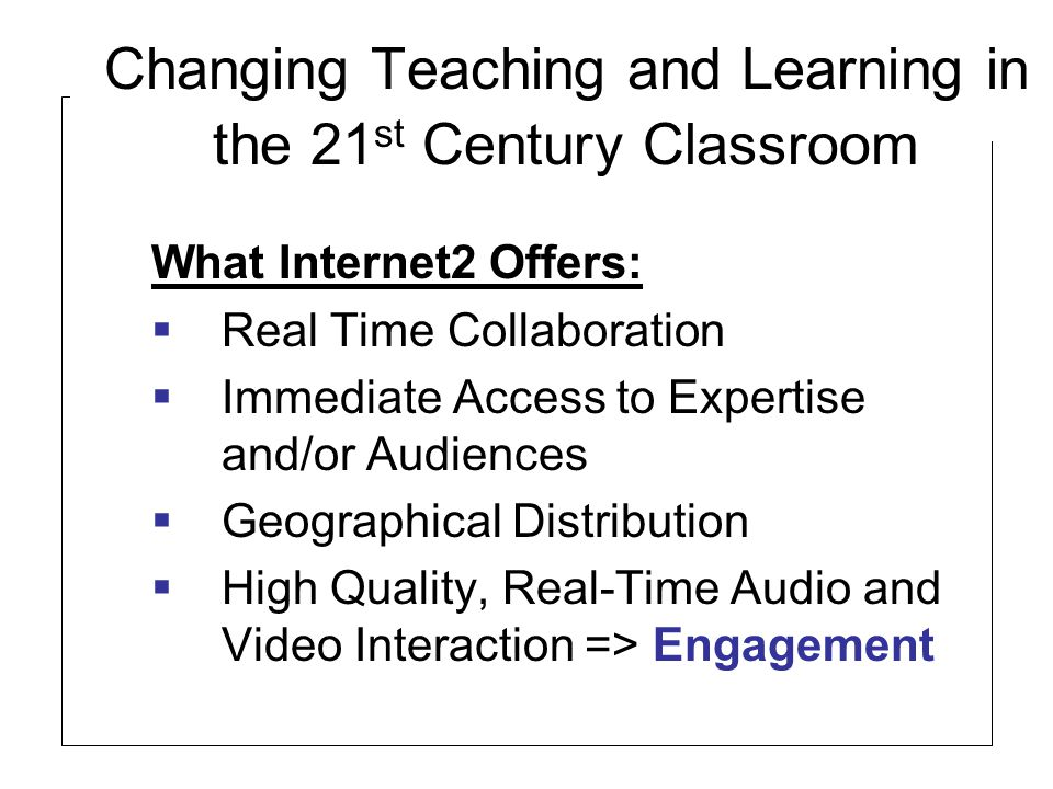 Changing Teaching and Learning in the 21 st Century Classroom What Internet2 Offers:  Real Time Collaboration  Immediate Access to Expertise and/or Audiences  Geographical Distribution  High Quality, Real-Time Audio and Video Interaction => Engagement
