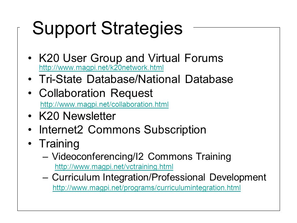 Support Strategies K20 User Group and Virtual Forums http://www.magpi.net/k20network.html http://www.magpi.net/k20network.html Tri-State Database/National Database Collaboration Request http://www.magpi.net/collaboration.html K20 Newsletter Internet2 Commons Subscription Training –Videoconferencing/I2 Commons Training http://www.magpi.net/vctraining.html –Curriculum Integration/Professional Development http://www.magpi.net/programs/curriculumintegration.html