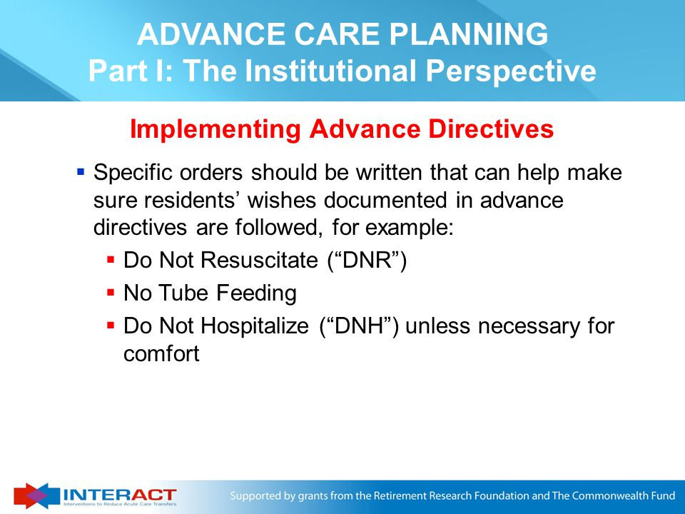  Advance directive is a general term that refers to legal documents expressing a person's preferences for care  The two most common advance directives are:  Living will - documents the type and amount of aggressive care the individual desires if terminally ill  Durable power of attorney for health care - allows people to identify others who can make future health care decisions in the event they cannot make their own ADVANCE CARE PLANNING Part I: The Institutional Perspective Advance Directives