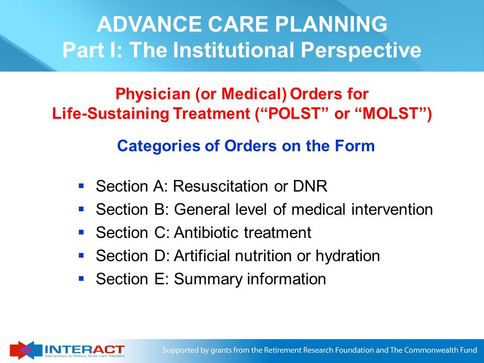  Specific orders should be written that can help make sure residents' wishes documented in advance directives are followed, for example:  Do Not Resuscitate ( DNR )  No Tube Feeding  Do Not Hospitalize ( DNH ) unless necessary for comfort ADVANCE CARE PLANNING Part I: The Institutional Perspective Implementing Advance Directives