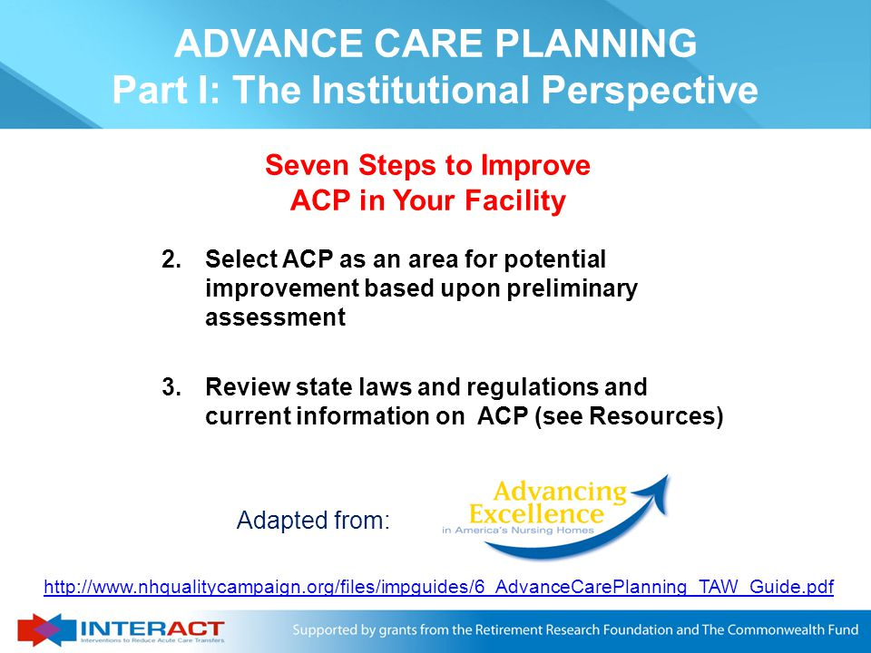 Seven Steps to Improve ACP in Your Facility 1.Assess the Current Situation a.Number and percent of residents with documentation of initial discussion b.Number and percent of residents with advance directives, living will, and a health care surrogate decision maker c.Approaches currently used and people responsible for implementation ADVANCE CARE PLANNING Part I: The Institutional Perspective http://www.nhqualitycampaign.org/files/impguides/6_AdvanceCarePlanning_TAW_Guide.pdf Adapted from: