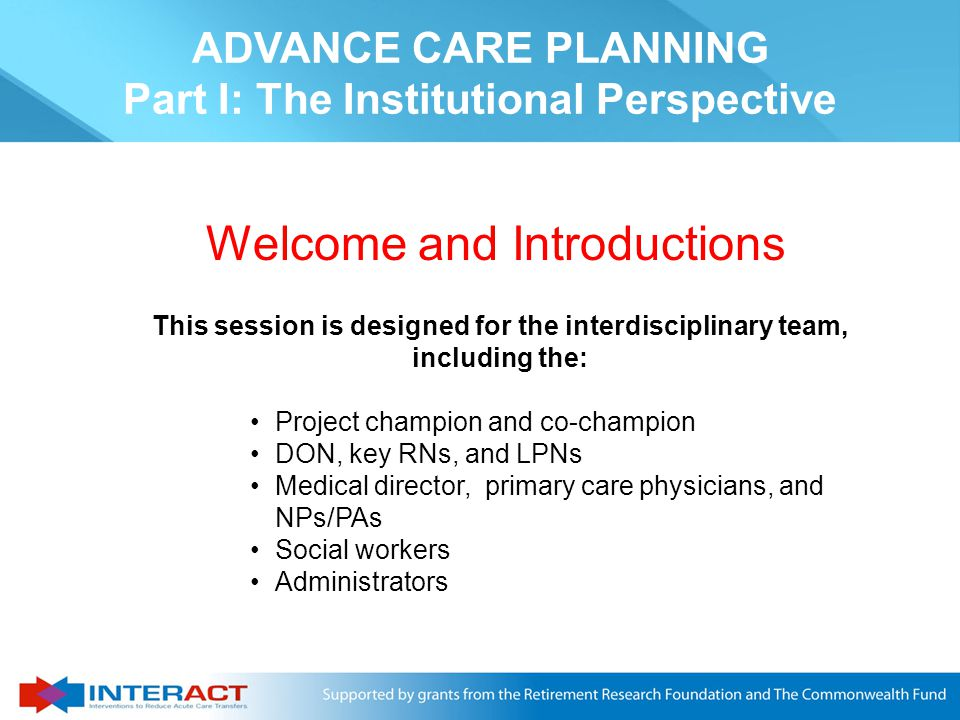Welcome and Introductions This session is designed for the interdisciplinary team, including the: Project champion and co-champion DON, key RNs, and LPNs Medical director, primary care physicians, and NPs/PAs Social workers Administrators ADVANCE CARE PLANNING Part I: The Institutional Perspective