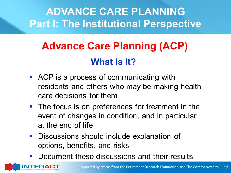  Definition and goals of Advance Care Planning (ACP) and advance directives  Role of ACP in the INTERACT II program  Process of obtaining advance directives – when and who  Improving and documenting the use of ACP in your facility  Resources on ACP What This Session Will Cover ADVANCE CARE PLANNING Part I: The Institutional Perspective