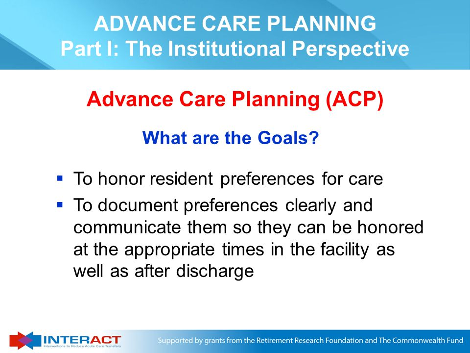 ADVANCE CARE PLANNING Part I: The Institutional Perspective Advance Care Planning (ACP) What is it.