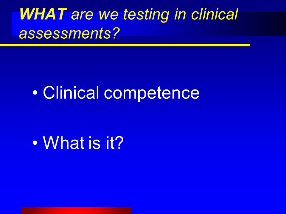 WHAT are we testing in clinical assessments? Clinical competence What is it?