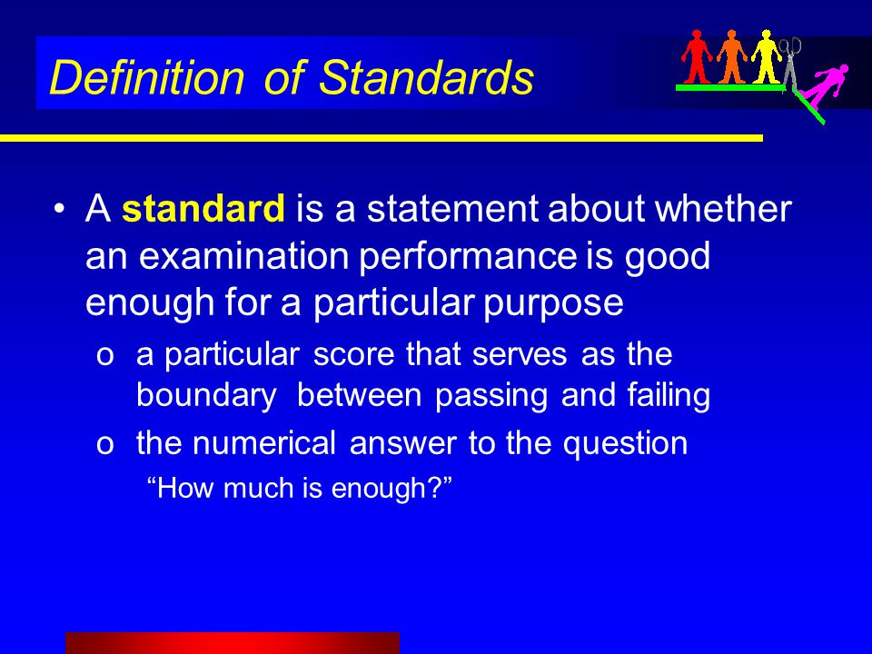 Definition of Standards A standard is a statement about whether an examination performance is good enough for a particular purpose oa particular score that serves as the boundary between passing and failing othe numerical answer to the question How much is enough?